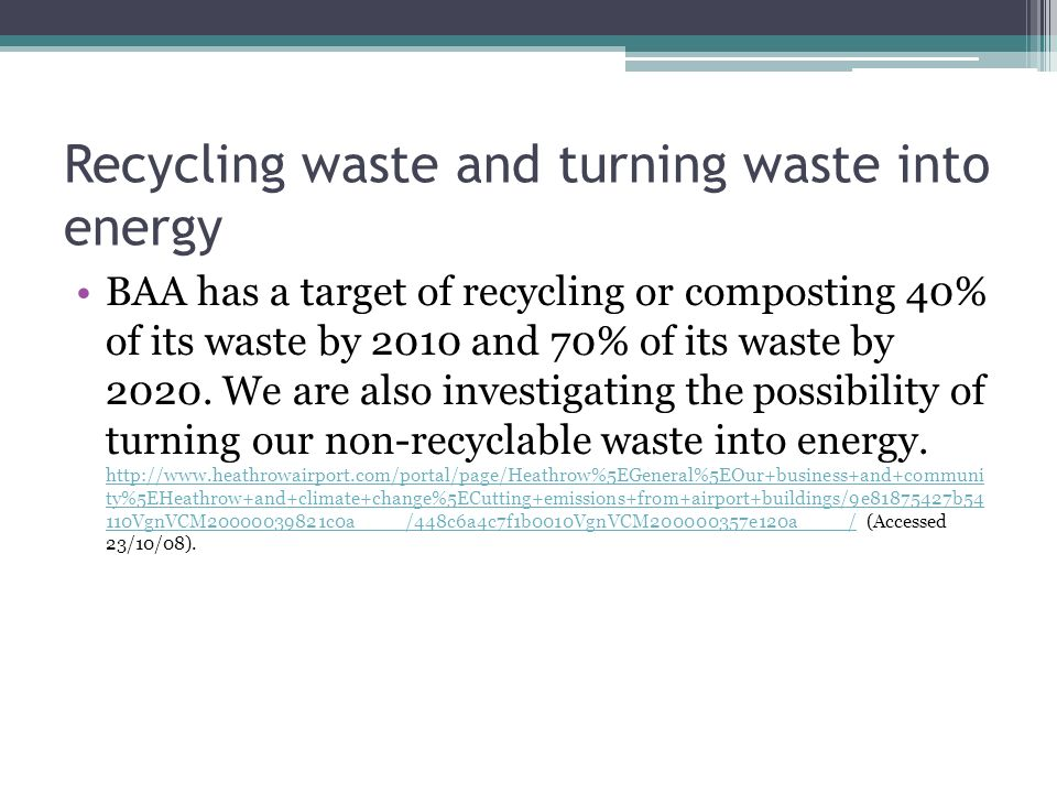 Recycling waste and turning waste into energy BAA has a target of recycling or composting 40% of its waste by 2010 and 70% of its waste by 2020.