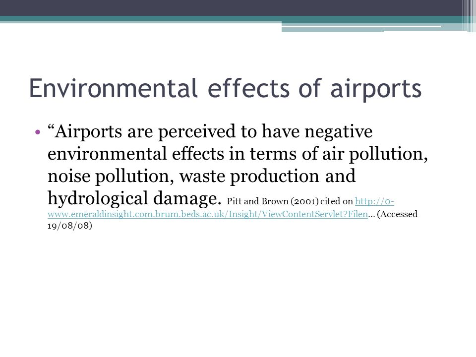 Environmental effects of airports Airports are perceived to have negative environmental effects in terms of air pollution, noise pollution, waste production and hydrological damage.
