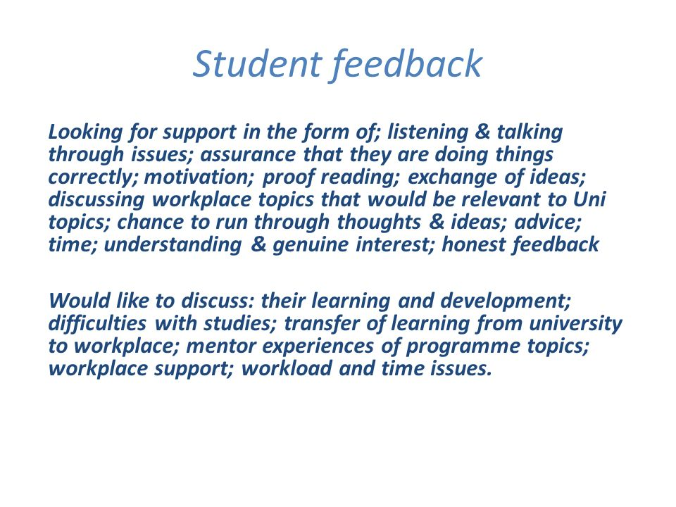 Student feedback Looking for support in the form of; listening & talking through issues; assurance that they are doing things correctly; motivation; proof reading; exchange of ideas; discussing workplace topics that would be relevant to Uni topics; chance to run through thoughts & ideas; advice; time; understanding & genuine interest; honest feedback Would like to discuss: their learning and development; difficulties with studies; transfer of learning from university to workplace; mentor experiences of programme topics; workplace support; workload and time issues.