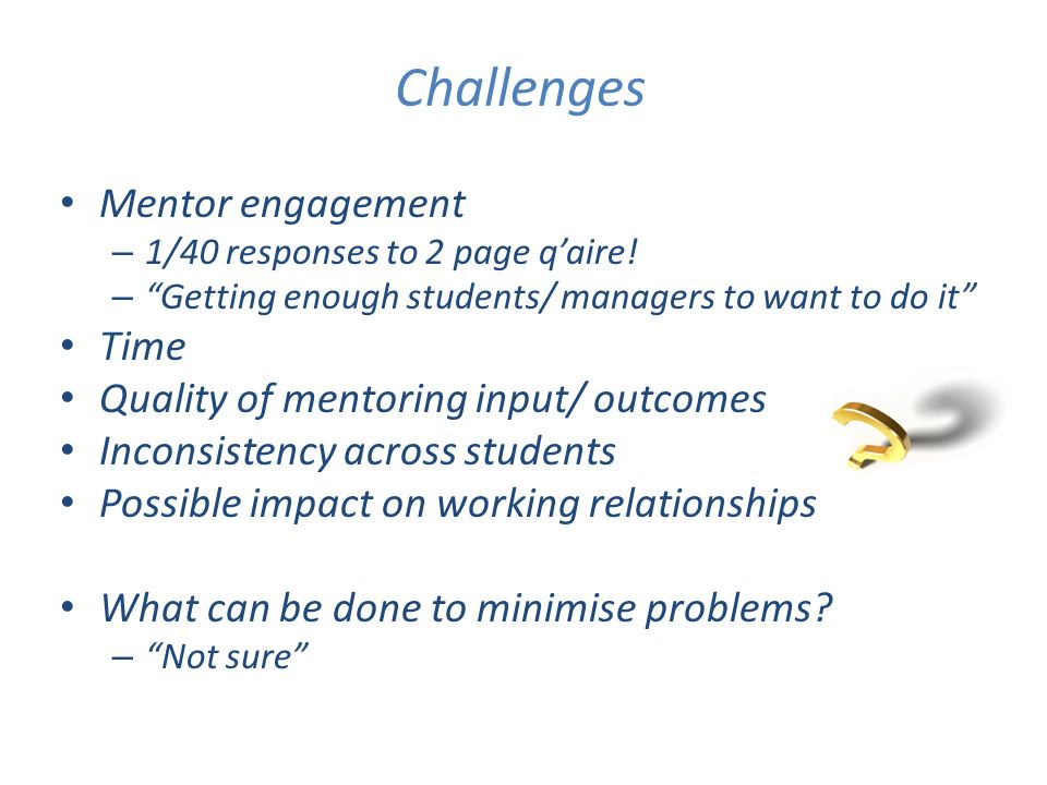 Challenges Mentor engagement – 1/40 responses to 2 page qaire! – Getting enough students/ managers to want to do it Time Quality of mentoring input/ o