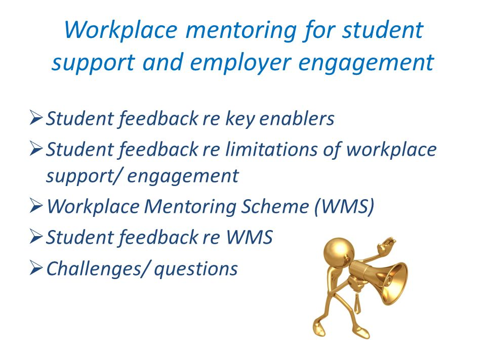 Student feedback re key enablers Student feedback re limitations of workplace support/ engagement Workplace Mentoring Scheme (WMS) Student feedback re WMS Challenges/ questions
