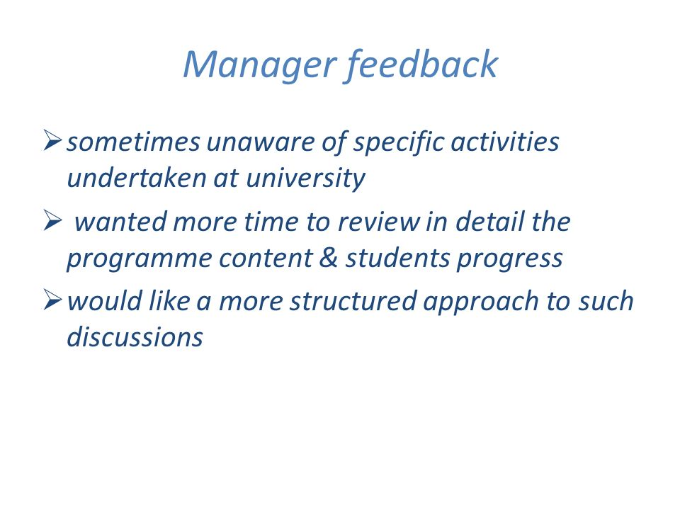 Manager feedback sometimes unaware of specific activities undertaken at university wanted more time to review in detail the programme content & studen