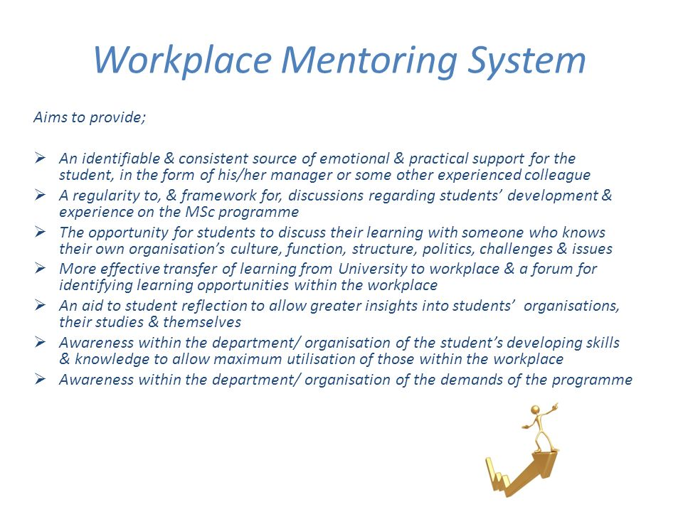 Workplace Mentoring System Aims to provide; An identifiable & consistent source of emotional & practical support for the student, in the form of his/her manager or some other experienced colleague A regularity to, & framework for, discussions regarding students development & experience on the MSc programme The opportunity for students to discuss their learning with someone who knows their own organisations culture, function, structure, politics, challenges & issues More effective transfer of learning from University to workplace & a forum for identifying learning opportunities within the workplace An aid to student reflection to allow greater insights into students organisations, their studies & themselves Awareness within the department/ organisation of the students developing skills & knowledge to allow maximum utilisation of those within the workplace Awareness within the department/ organisation of the demands of the programme
