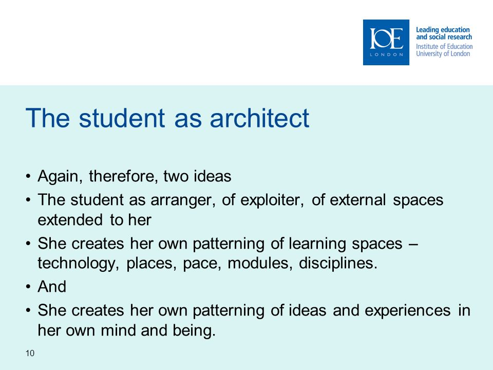 10 The student as architect Again, therefore, two ideas The student as arranger, of exploiter, of external spaces extended to her She creates her own patterning of learning spaces – technology, places, pace, modules, disciplines.