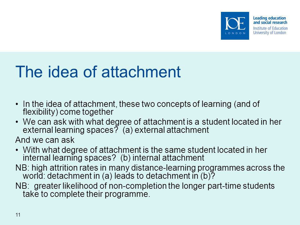 11 The idea of attachment In the idea of attachment, these two concepts of learning (and of flexibility) come together We can ask with what degree of attachment is a student located in her external learning spaces.