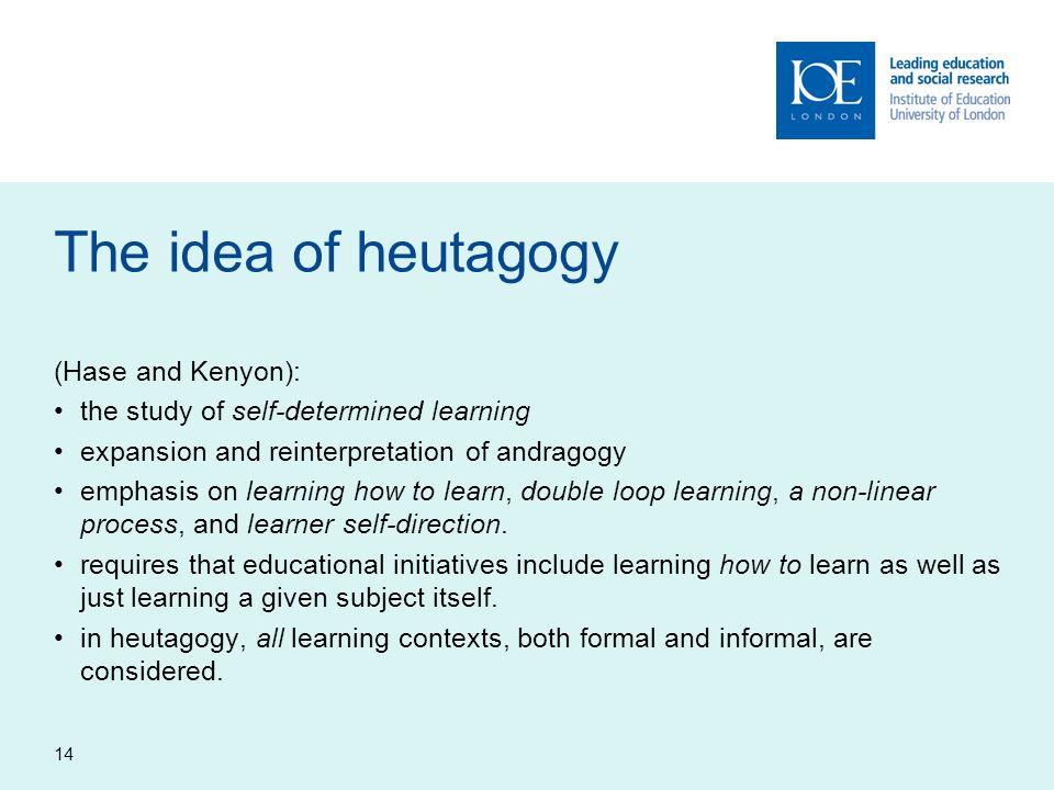 14 The idea of heutagogy (Hase and Kenyon): the study of self-determined learning expansion and reinterpretation of andragogy emphasis on learning how to learn, double loop learning, a non-linear process, and learner self-direction.