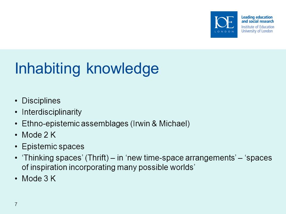 7 Inhabiting knowledge Disciplines Interdisciplinarity Ethno-epistemic assemblages (Irwin & Michael) Mode 2 K Epistemic spaces Thinking spaces (Thrift) – in new time-space arrangements – spaces of inspiration incorporating many possible worlds Mode 3 K