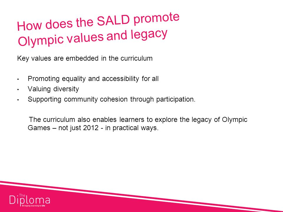 How does the SALD promote Olympic values and legacy Key values are embedded in the curriculum Promoting equality and accessibility for all Valuing diversity Supporting community cohesion through participation.