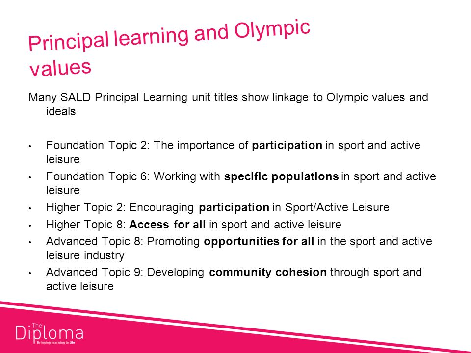 Principal learning and Olympic values Many SALD Principal Learning unit titles show linkage to Olympic values and ideals Foundation Topic 2: The importance of participation in sport and active leisure Foundation Topic 6: Working with specific populations in sport and active leisure Higher Topic 2: Encouraging participation in Sport/Active Leisure Higher Topic 8: Access for all in sport and active leisure Advanced Topic 8: Promoting opportunities for all in the sport and active leisure industry Advanced Topic 9: Developing community cohesion through sport and active leisure