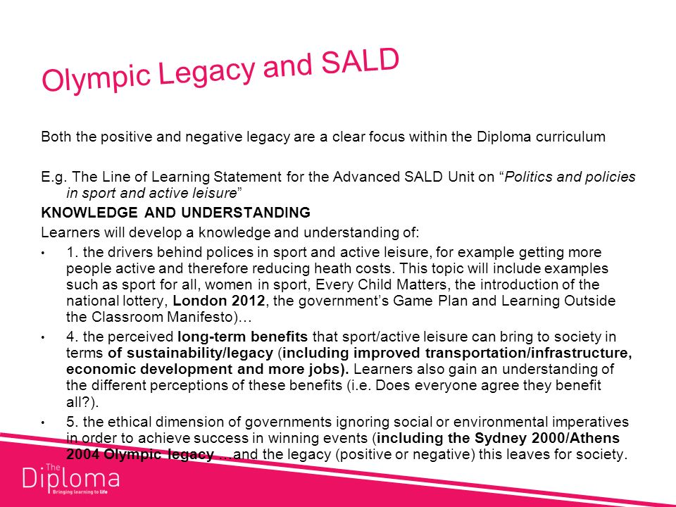 Olympic Legacy and SALD Both the positive and negative legacy are a clear focus within the Diploma curriculum E.g.