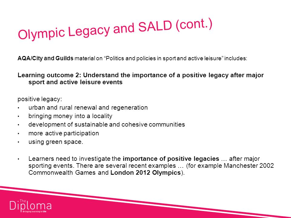 Olympic Legacy and SALD (cont.) AQA/City and Guilds material on Politics and policies in sport and active leisure includes: Learning outcome 2: Understand the importance of a positive legacy after major sport and active leisure events positive legacy: urban and rural renewal and regeneration bringing money into a locality development of sustainable and cohesive communities more active participation using green space.