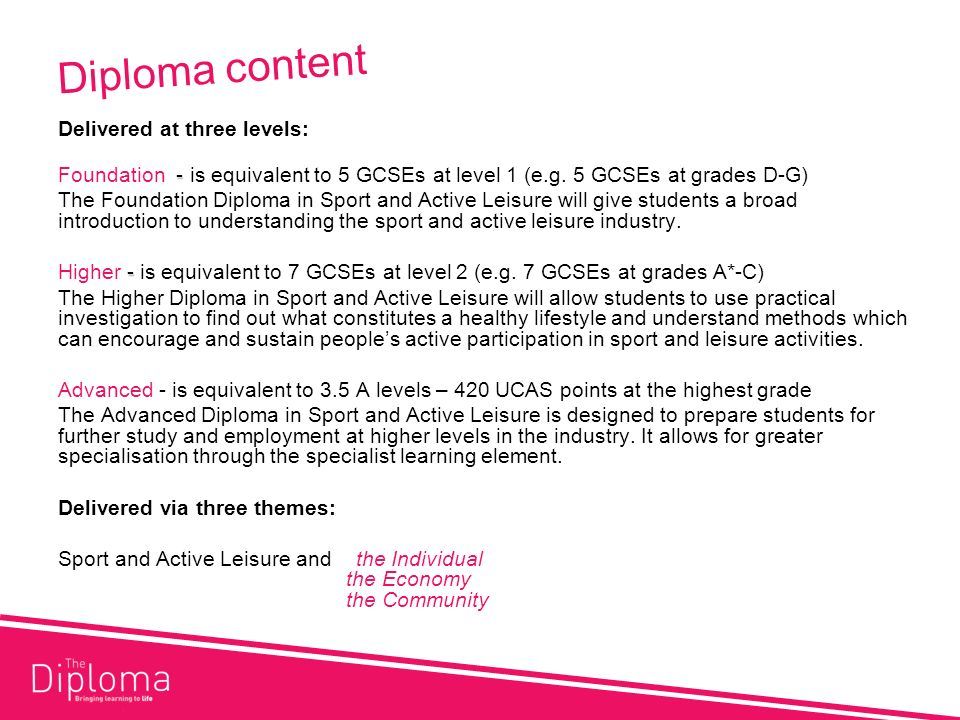 Diploma content Delivered at three levels: - Foundation - is equivalent to 5 GCSEs at level 1 (e.g.