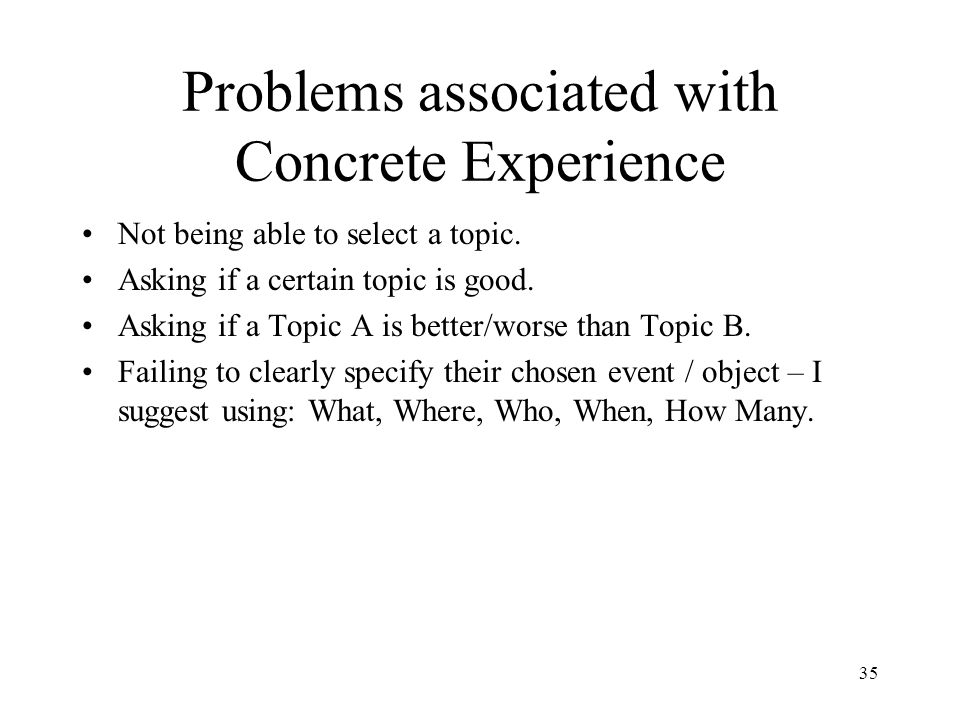 Problems associated with Concrete Experience Not being able to select a topic. Asking if a certain topic is good. Asking if a Topic A is better/worse