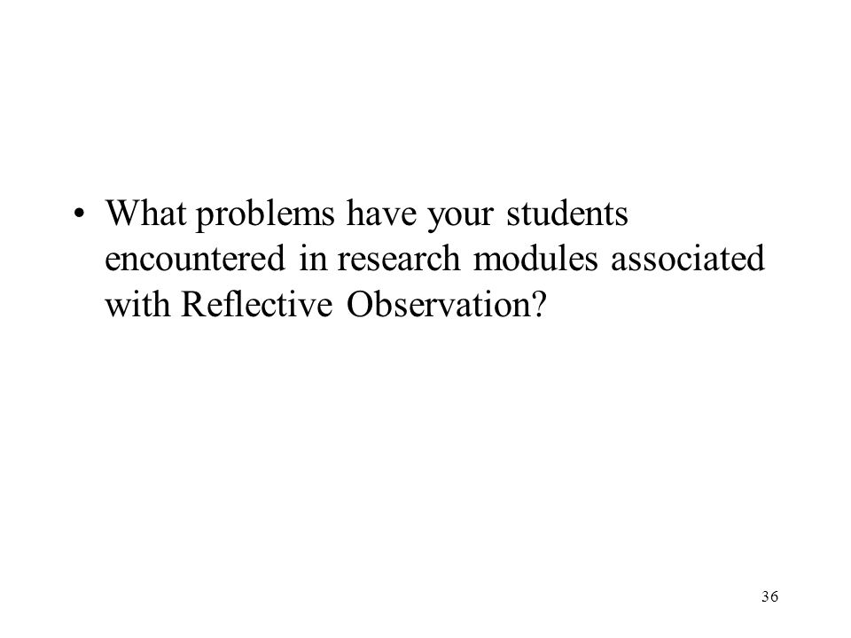 What problems have your students encountered in research modules associated with Reflective Observation? 36