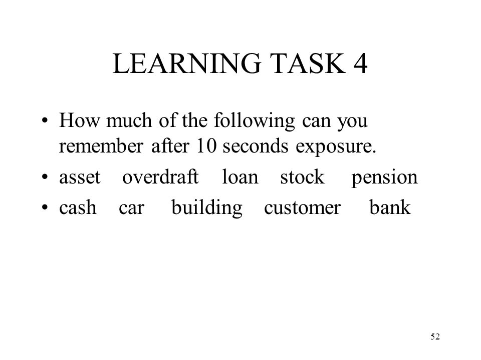 LEARNING TASK 4 How much of the following can you remember after 10 seconds exposure. asset overdraft loan stock pension cash car building customer ba