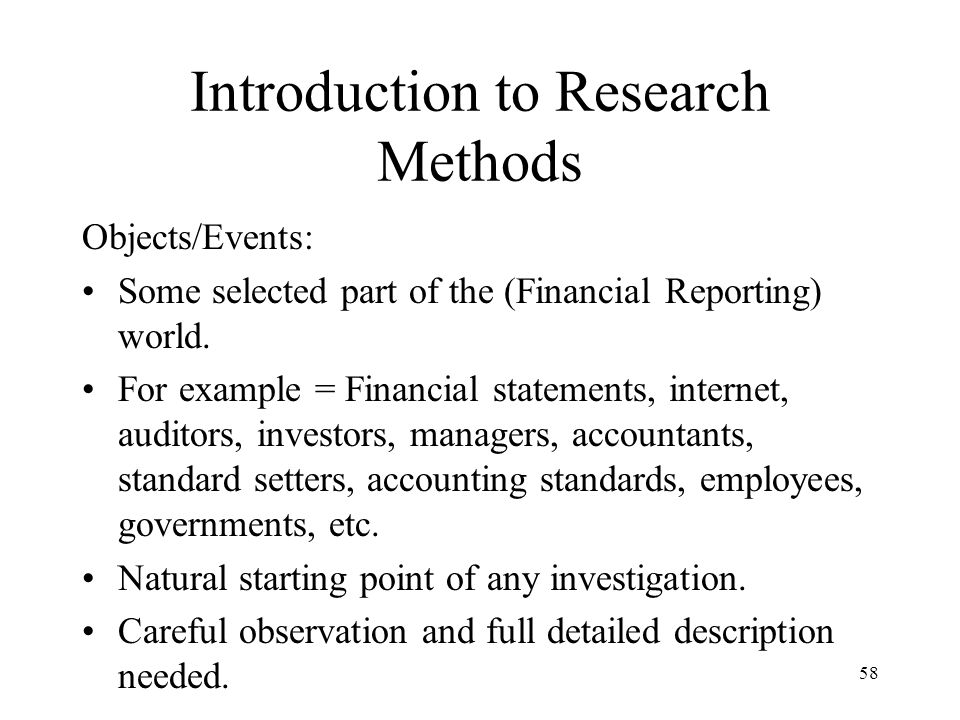 Introduction to Research Methods Objects/Events: Some selected part of the (Financial Reporting) world. For example = Financial statements, internet,