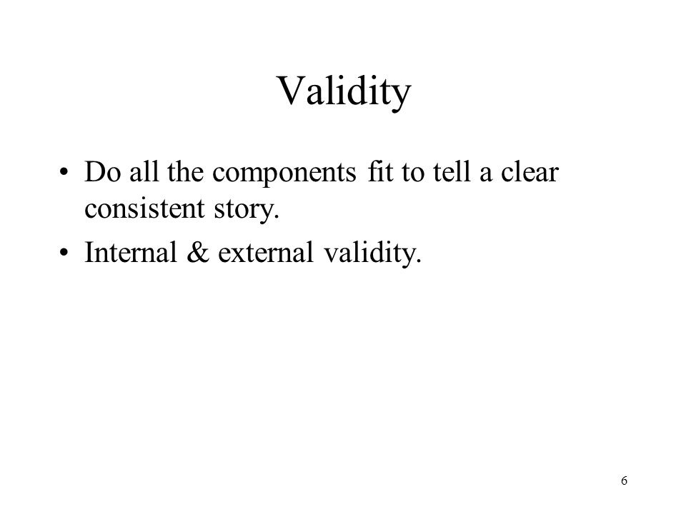 Validity Do all the components fit to tell a clear consistent story. Internal & external validity. 6