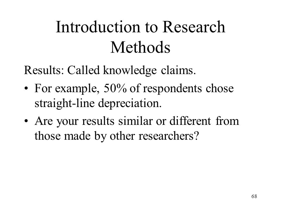 Introduction to Research Methods Results: Called knowledge claims. For example, 50% of respondents chose straight-line depreciation. Are your results