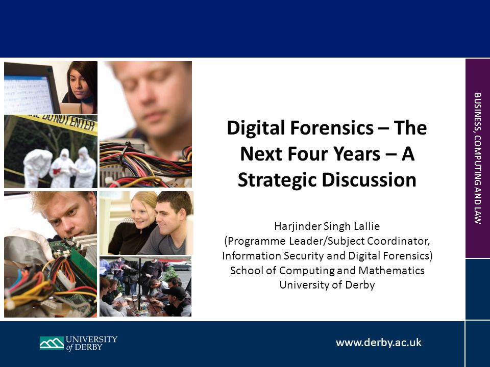 BUSINESS, COMPUTING AND LAW Digital Forensics – The Next Four Years – A Strategic Discussion Harjinder Singh Lallie (Programme Leader/Subject Coordinator, Information Security and Digital Forensics) School of Computing and Mathematics University of Derby