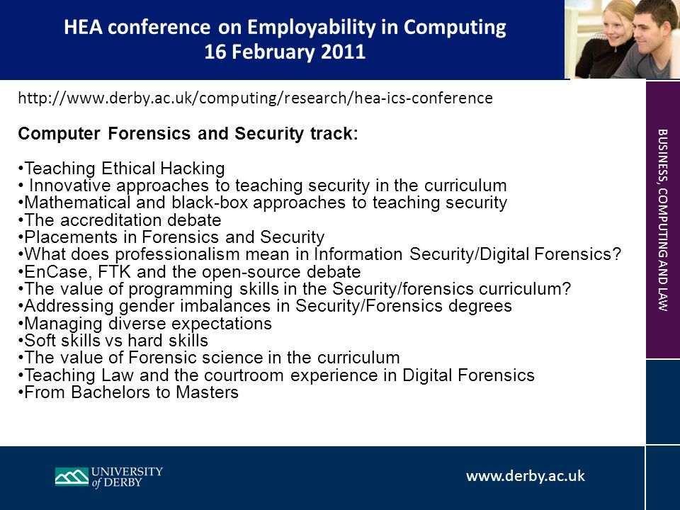 www.derby.ac.uk BUSINESS, COMPUTING AND LAW HEA conference on Employability in Computing 16 February 2011 http://www.derby.ac.uk/computing/research/hea-ics-conference Computer Forensics and Security track: Teaching Ethical Hacking Innovative approaches to teaching security in the curriculum Mathematical and black-box approaches to teaching security The accreditation debate Placements in Forensics and Security What does professionalism mean in Information Security/Digital Forensics.