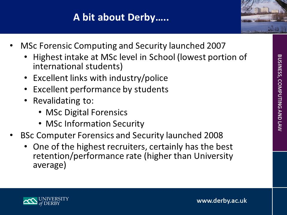 BUSINESS, COMPUTING AND LAW MSc Forensic Computing and Security launched 2007 Highest intake at MSc level in School (lowest portion of international students) Excellent links with industry/police Excellent performance by students Revalidating to: MSc Digital Forensics MSc Information Security BSc Computer Forensics and Security launched 2008 One of the highest recruiters, certainly has the best retention/performance rate (higher than University average) A bit about Derby…..