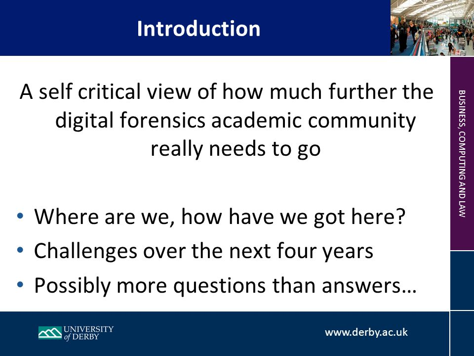 www.derby.ac.uk BUSINESS, COMPUTING AND LAW A self critical view of how much further the digital forensics academic community really needs to go Where are we, how have we got here.