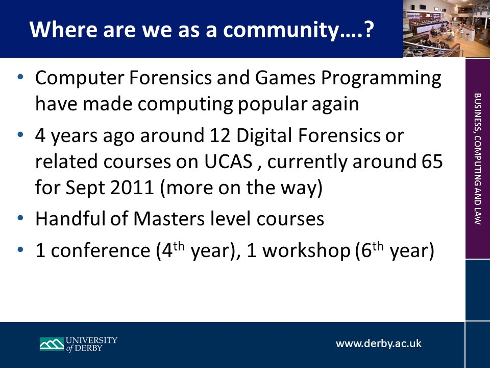 www.derby.ac.uk BUSINESS, COMPUTING AND LAW Computer Forensics and Games Programming have made computing popular again 4 years ago around 12 Digital Forensics or related courses on UCAS, currently around 65 for Sept 2011 (more on the way) Handful of Masters level courses 1 conference (4 th year), 1 workshop (6 th year) Where are we as a community….
