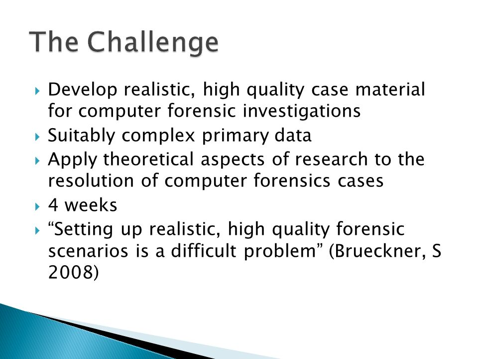 Develop realistic, high quality case material for computer forensic investigations Suitably complex primary data Apply theoretical aspects of research to the resolution of computer forensics cases 4 weeks Setting up realistic, high quality forensic scenarios is a difficult problem (Brueckner, S 2008)