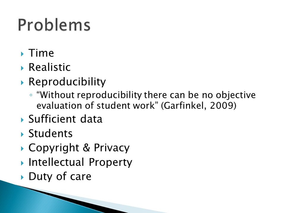 Time Realistic Reproducibility Without reproducibility there can be no objective evaluation of student work (Garfinkel, 2009) Sufficient data Students Copyright & Privacy Intellectual Property Duty of care
