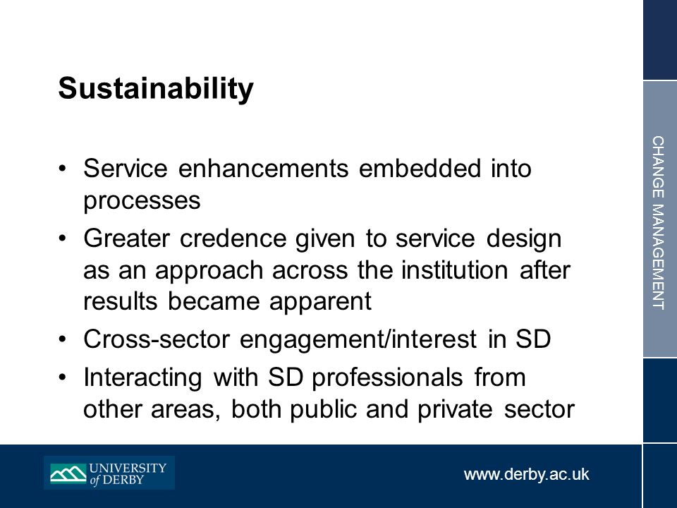www.derby.ac.uk CHANGE MANAGEMENT Sustainability Service enhancements embedded into processes Greater credence given to service design as an approach across the institution after results became apparent Cross-sector engagement/interest in SD Interacting with SD professionals from other areas, both public and private sector