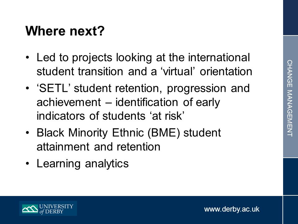 www.derby.ac.uk CHANGE MANAGEMENT Where next? Led to projects looking at the international student transition and a virtual orientation SETL student r