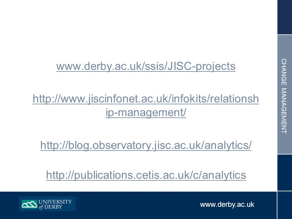 www.derby.ac.uk CHANGE MANAGEMENT www.derby.ac.uk/ssis/JISC-projects http://www.jiscinfonet.ac.uk/infokits/relationsh ip-management/ http://blog.observatory.jisc.ac.uk/analytics/ http://publications.cetis.ac.uk/c/analytics