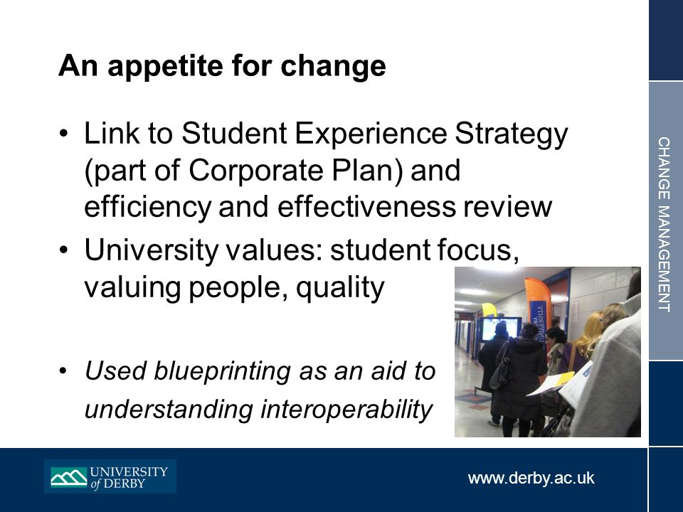 www.derby.ac.uk CHANGE MANAGEMENT An appetite for change Link to Student Experience Strategy (part of Corporate Plan) and efficiency and effectiveness review University values: student focus, valuing people, quality Used blueprinting as an aid to understanding interoperability