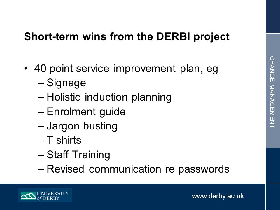 www.derby.ac.uk CHANGE MANAGEMENT Short-term wins from the DERBI project 40 point service improvement plan, eg –Signage –Holistic induction planning –Enrolment guide –Jargon busting –T shirts –Staff Training –Revised communication re passwords