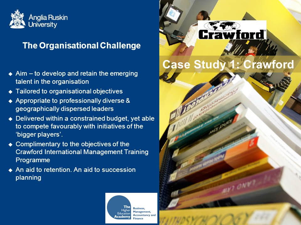 Case Study 1: Crawford The Organisational Challenge Aim – to develop and retain the emerging talent in the organisation Tailored to organisational objectives Appropriate to professionally diverse & geographically dispersed leaders Delivered within a constrained budget, yet able to compete favourably with initiatives of the bigger players.