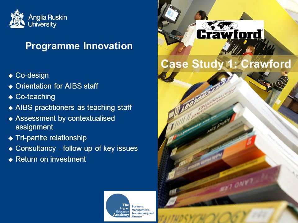 Case Study 1: Crawford Co-design Orientation for AIBS staff Co-teaching AIBS practitioners as teaching staff Assessment by contextualised assignment Tri-partite relationship Consultancy - follow-up of key issues Return on investment Programme Innovation