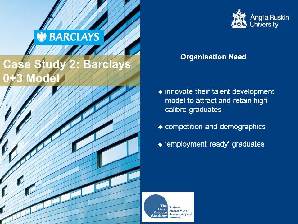 Case Study 2: Barclays 0+3 Model Organisation Need innovate their talent development model to attract and retain high calibre graduates competition and demographics employment ready graduates