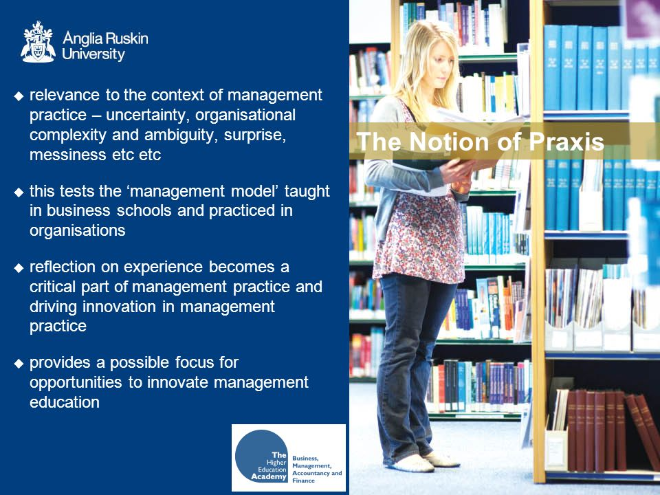 The Notion of Praxis relevance to the context of management practice – uncertainty, organisational complexity and ambiguity, surprise, messiness etc etc this tests the management model taught in business schools and practiced in organisations reflection on experience becomes a critical part of management practice and driving innovation in management practice provides a possible focus for opportunities to innovate management education