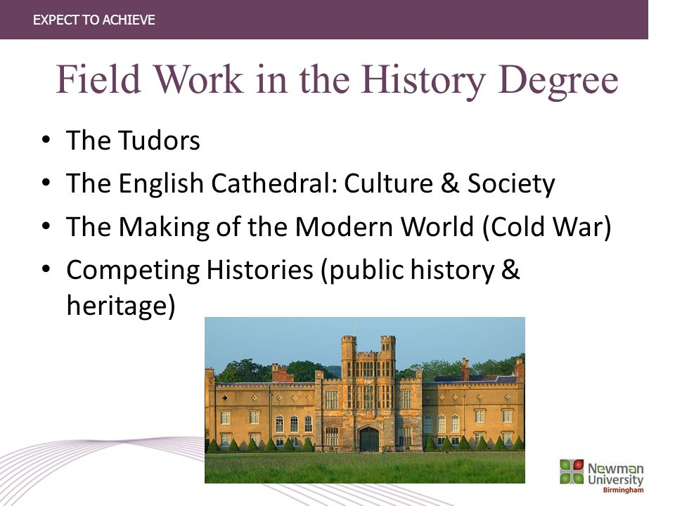 EXPECT TO ACHIEVE Field Work in the History Degree The Tudors The English Cathedral: Culture & Society The Making of the Modern World (Cold War) Competing Histories (public history & heritage)