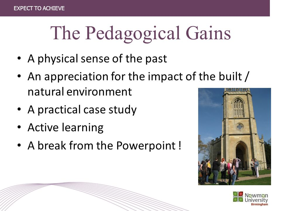 EXPECT TO ACHIEVE The Pedagogical Gains A physical sense of the past An appreciation for the impact of the built / natural environment A practical case study Active learning A break from the Powerpoint !