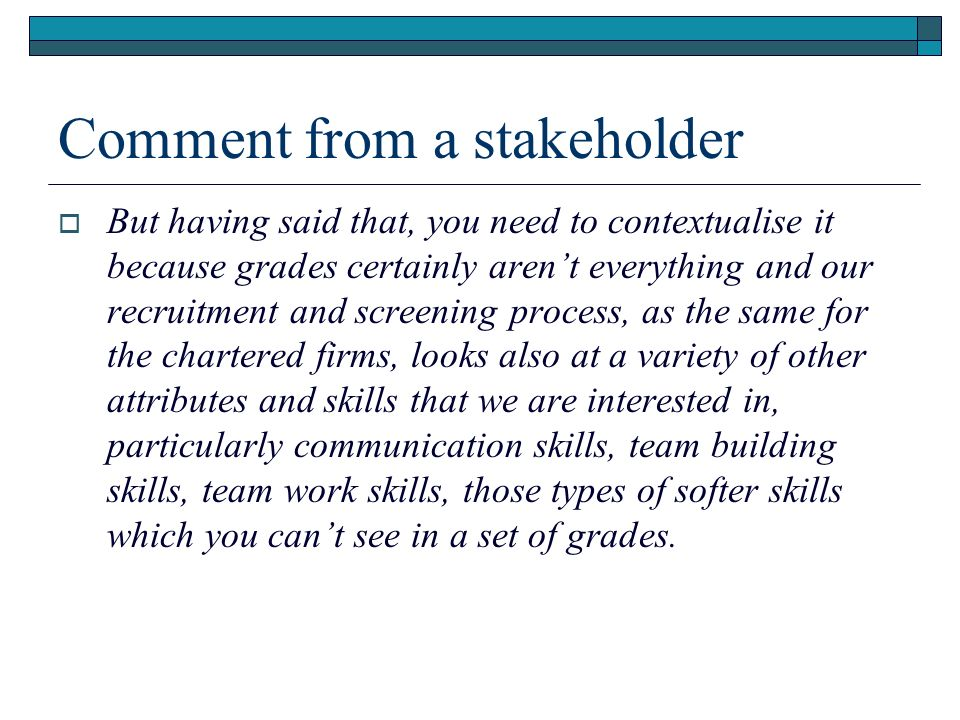 Comment from a stakeholder But having said that, you need to contextualise it because grades certainly arent everything and our recruitment and screening process, as the same for the chartered firms, looks also at a variety of other attributes and skills that we are interested in, particularly communication skills, team building skills, team work skills, those types of softer skills which you cant see in a set of grades.