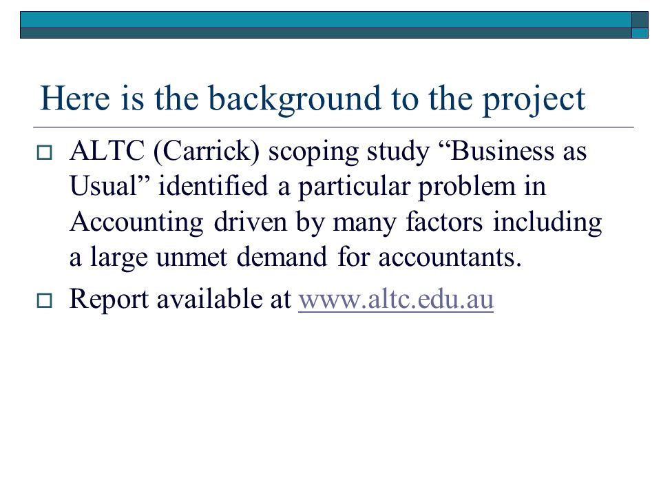 Here is the background to the project ALTC (Carrick) scoping study Business as Usual identified a particular problem in Accounting driven by many fact