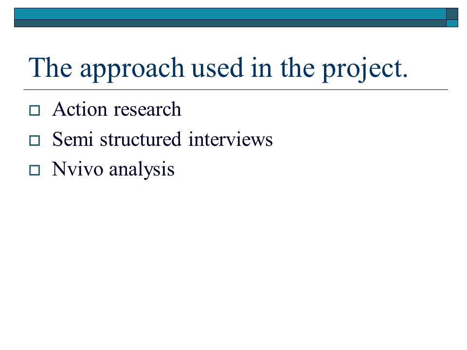 The approach used in the project. Action research Semi structured interviews Nvivo analysis
