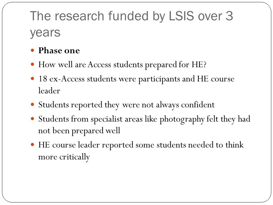 The research funded by LSIS over 3 years Phase one How well are Access students prepared for HE? 18 ex-Access students were participants and HE course