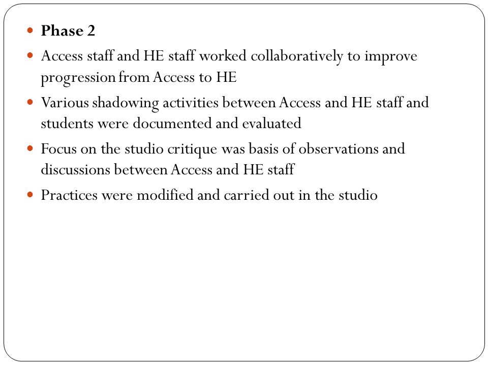 Phase 2 Access staff and HE staff worked collaboratively to improve progression from Access to HE Various shadowing activities between Access and HE s