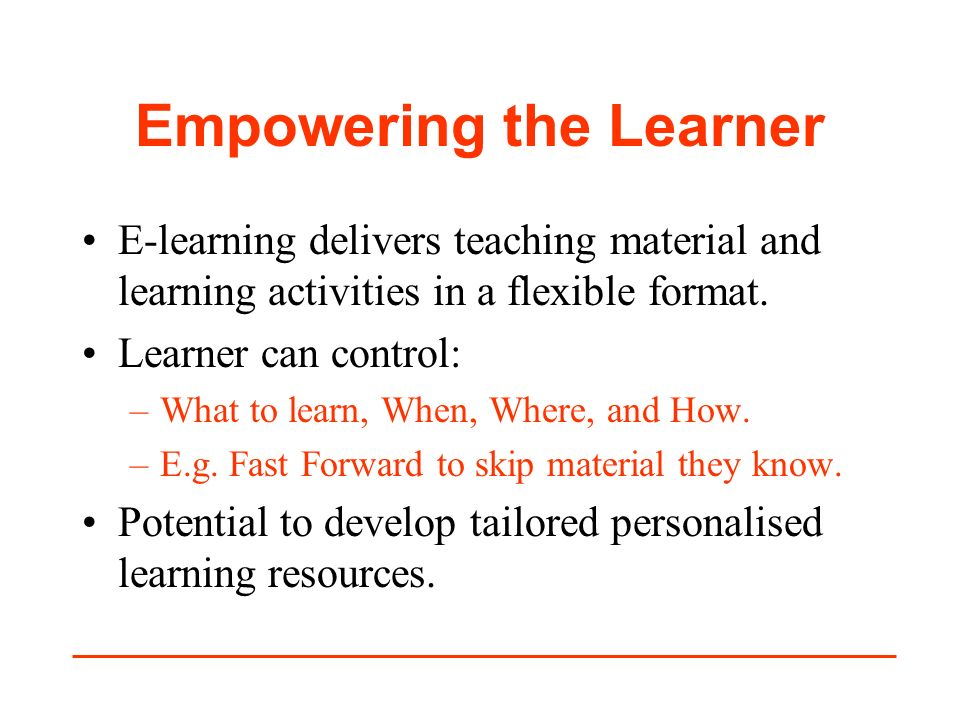 Empowering the Learner E-learning delivers teaching material and learning activities in a flexible format. Learner can control: –What to learn, When,
