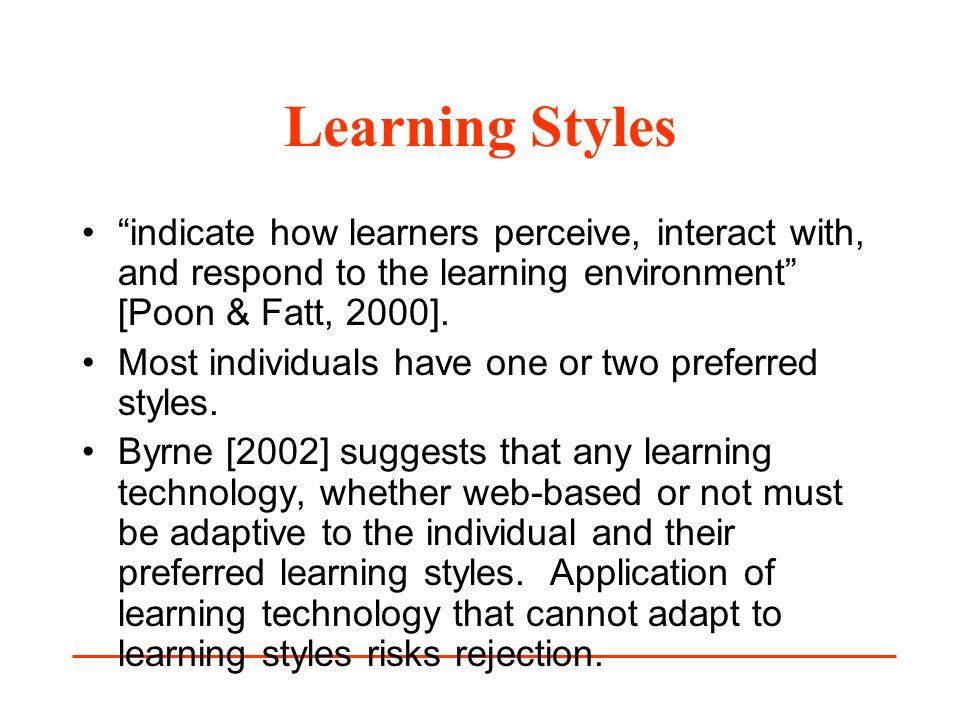 Learning Styles indicate how learners perceive, interact with, and respond to the learning environment [Poon & Fatt, 2000]. Most individuals have one