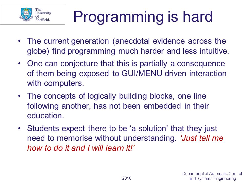 2010 Department of Automatic Control and Systems Engineering Programming is hard The current generation (anecdotal evidence across the globe) find pro