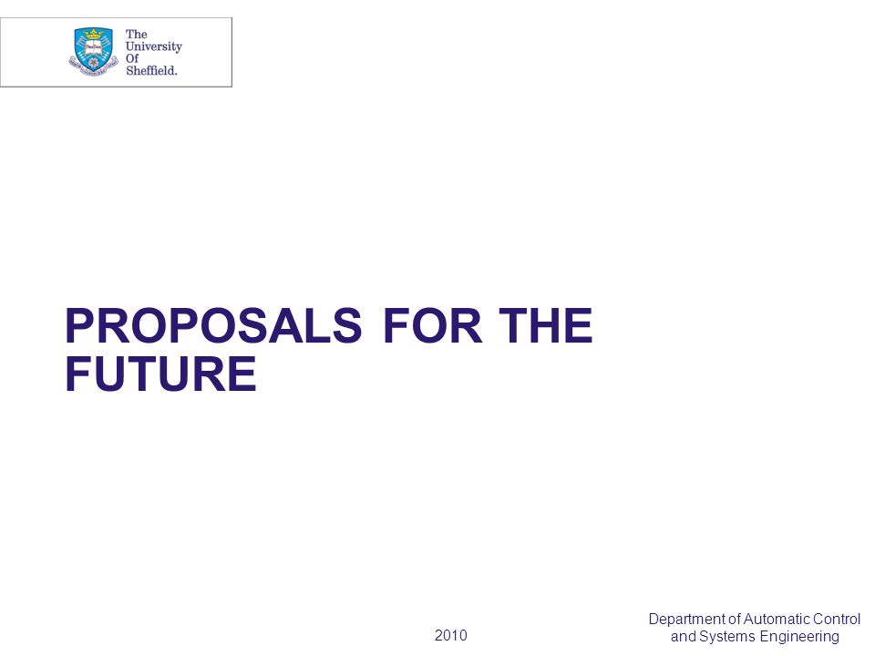 2010 Department of Automatic Control and Systems Engineering PROPOSALS FOR THE FUTURE