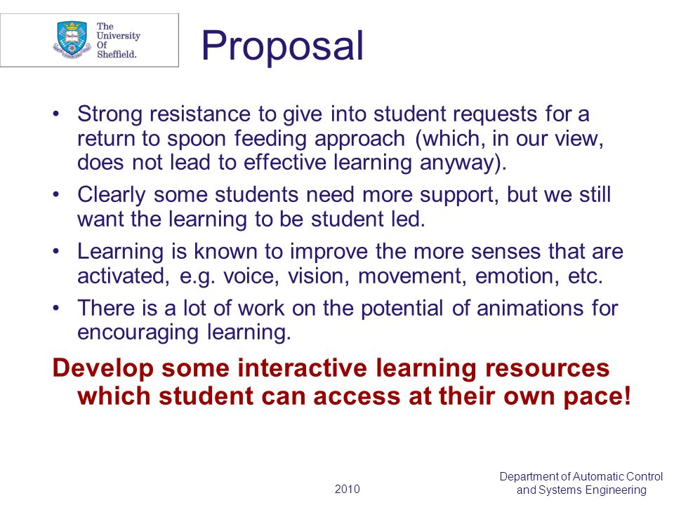 2010 Department of Automatic Control and Systems Engineering Proposal Strong resistance to give into student requests for a return to spoon feeding approach (which, in our view, does not lead to effective learning anyway).